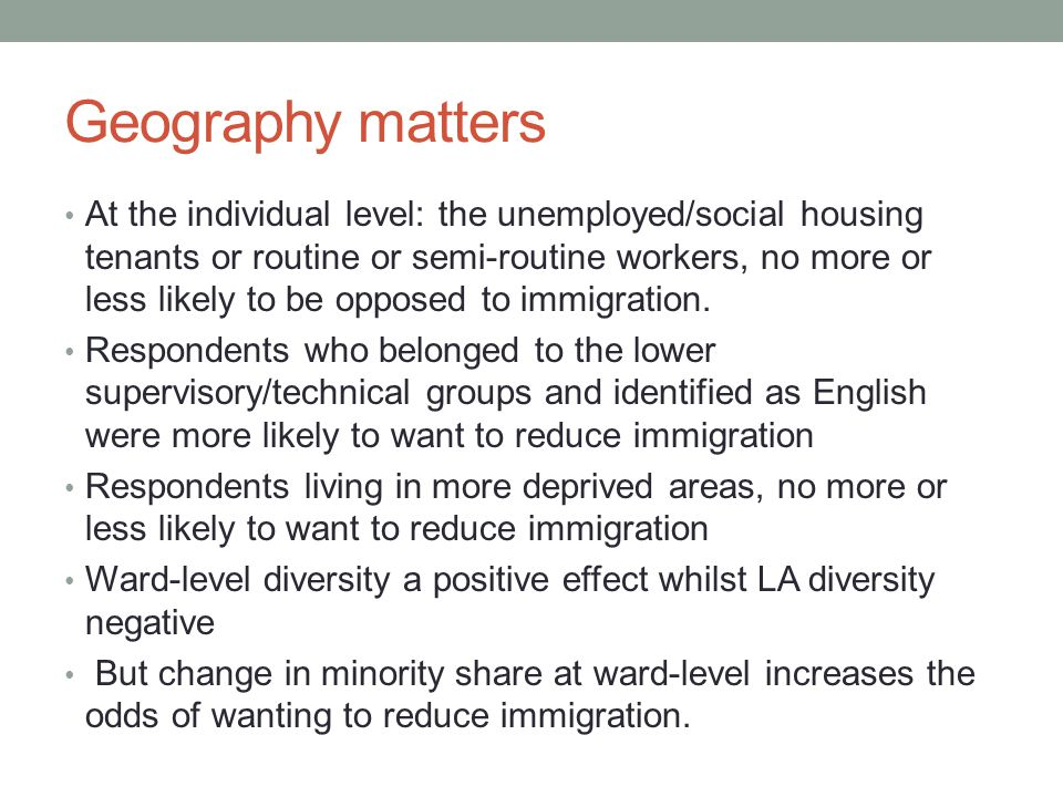 Geography matters At the individual level: the unemployed/social housing tenants or routine or semi-routine workers, no more or less likely to be opposed to immigration.