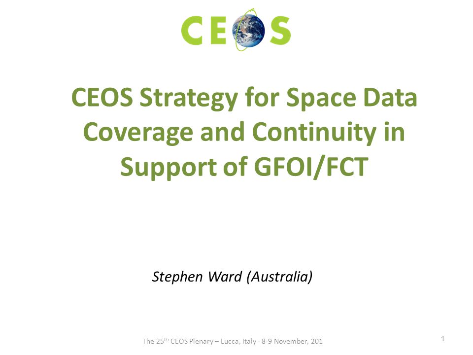 CEOS Strategy for Space Data Coverage and Continuity in Support of GFOI/FCT Stephen Ward (Australia) 1 The 25 th CEOS Plenary – Lucca, Italy - 8-9 November, 201