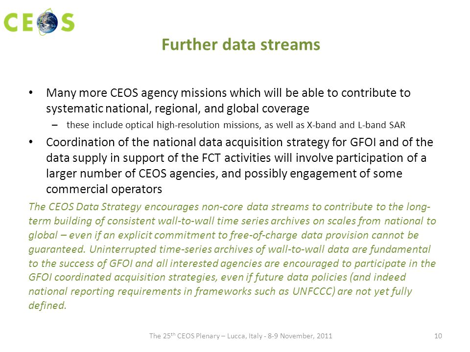 Further data streams Many more CEOS agency missions which will be able to contribute to systematic national, regional, and global coverage – these include optical high-resolution missions, as well as X-band and L-band SAR Coordination of the national data acquisition strategy for GFOI and of the data supply in support of the FCT activities will involve participation of a larger number of CEOS agencies, and possibly engagement of some commercial operators The CEOS Data Strategy encourages non-core data streams to contribute to the long- term building of consistent wall-to-wall time series archives on scales from national to global – even if an explicit commitment to free-of-charge data provision cannot be guaranteed.