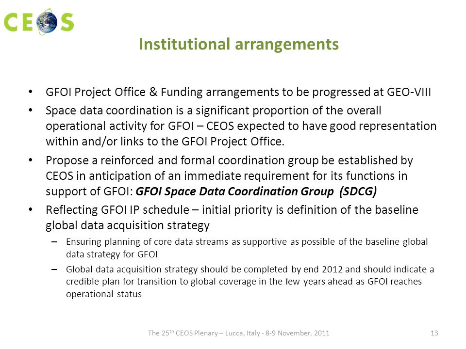 Institutional arrangements GFOI Project Office & Funding arrangements to be progressed at GEO-VIII Space data coordination is a significant proportion of the overall operational activity for GFOI – CEOS expected to have good representation within and/or links to the GFOI Project Office.