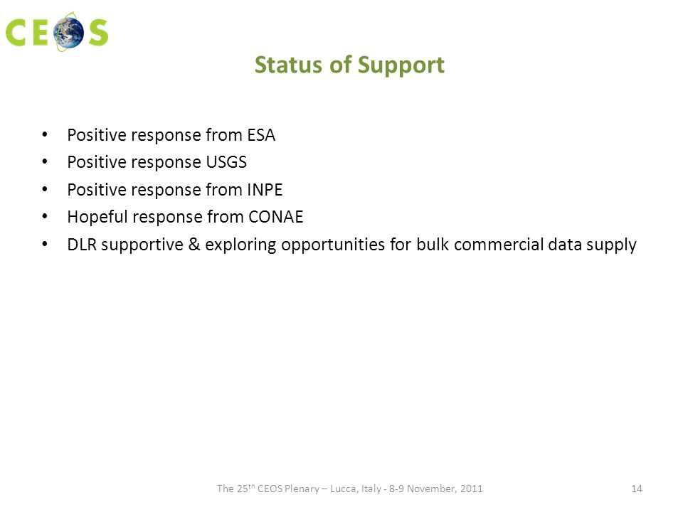Status of Support Positive response from ESA Positive response USGS Positive response from INPE Hopeful response from CONAE DLR supportive & exploring opportunities for bulk commercial data supply The 25 th CEOS Plenary – Lucca, Italy - 8-9 November, 201114