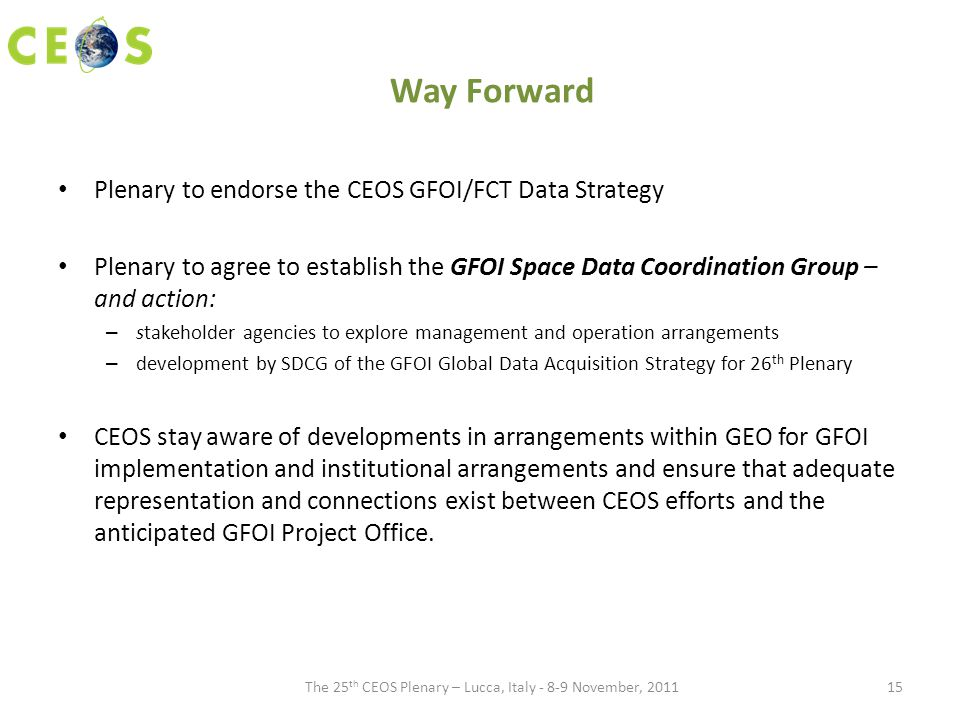 Way Forward Plenary to endorse the CEOS GFOI/FCT Data Strategy Plenary to agree to establish the GFOI Space Data Coordination Group – and action: – stakeholder agencies to explore management and operation arrangements – development by SDCG of the GFOI Global Data Acquisition Strategy for 26 th Plenary CEOS stay aware of developments in arrangements within GEO for GFOI implementation and institutional arrangements and ensure that adequate representation and connections exist between CEOS efforts and the anticipated GFOI Project Office.
