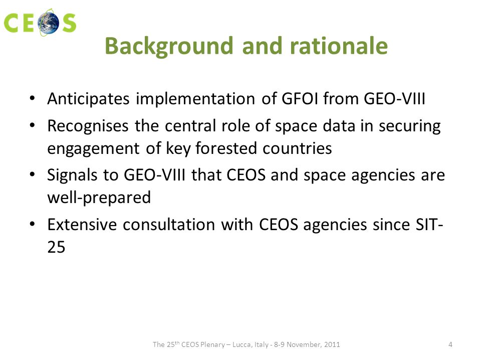 Background and rationale Anticipates implementation of GFOI from GEO-VIII Recognises the central role of space data in securing engagement of key forested countries Signals to GEO-VIII that CEOS and space agencies are well-prepared Extensive consultation with CEOS agencies since SIT- 25 The 25 th CEOS Plenary – Lucca, Italy - 8-9 November, 20114