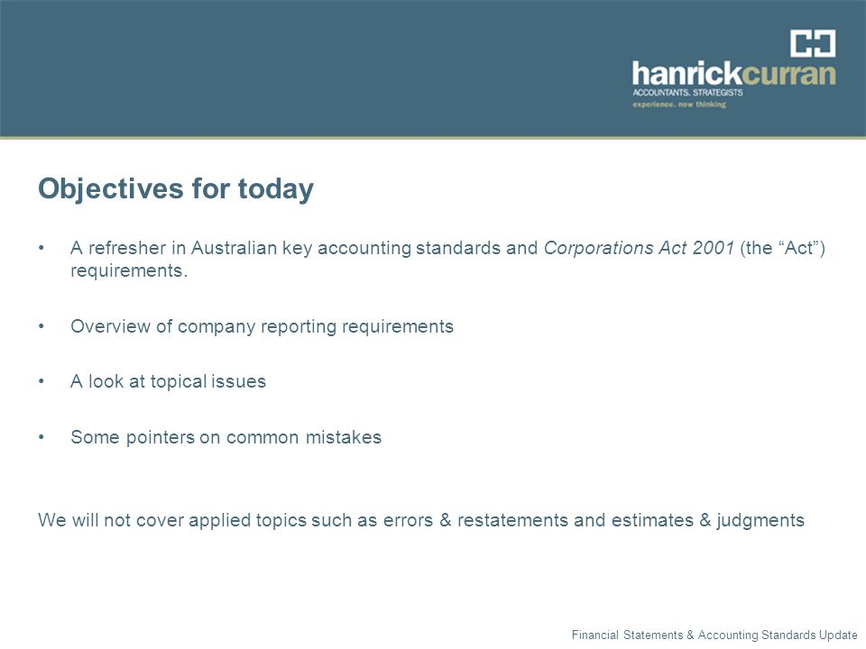 Objectives for today A refresher in Australian key accounting standards and Corporations Act 2001 (the Act ) requirements.