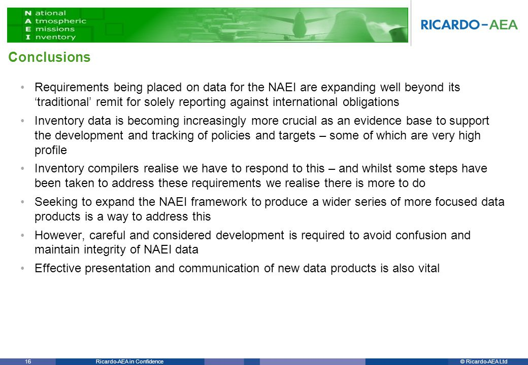 © Ricardo-AEA LtdRicardo-AEA in Confidence 16 Requirements being placed on data for the NAEI are expanding well beyond its 'traditional' remit for solely reporting against international obligations Inventory data is becoming increasingly more crucial as an evidence base to support the development and tracking of policies and targets – some of which are very high profile Inventory compilers realise we have to respond to this – and whilst some steps have been taken to address these requirements we realise there is more to do Seeking to expand the NAEI framework to produce a wider series of more focused data products is a way to address this However, careful and considered development is required to avoid confusion and maintain integrity of NAEI data Effective presentation and communication of new data products is also vital Conclusions
