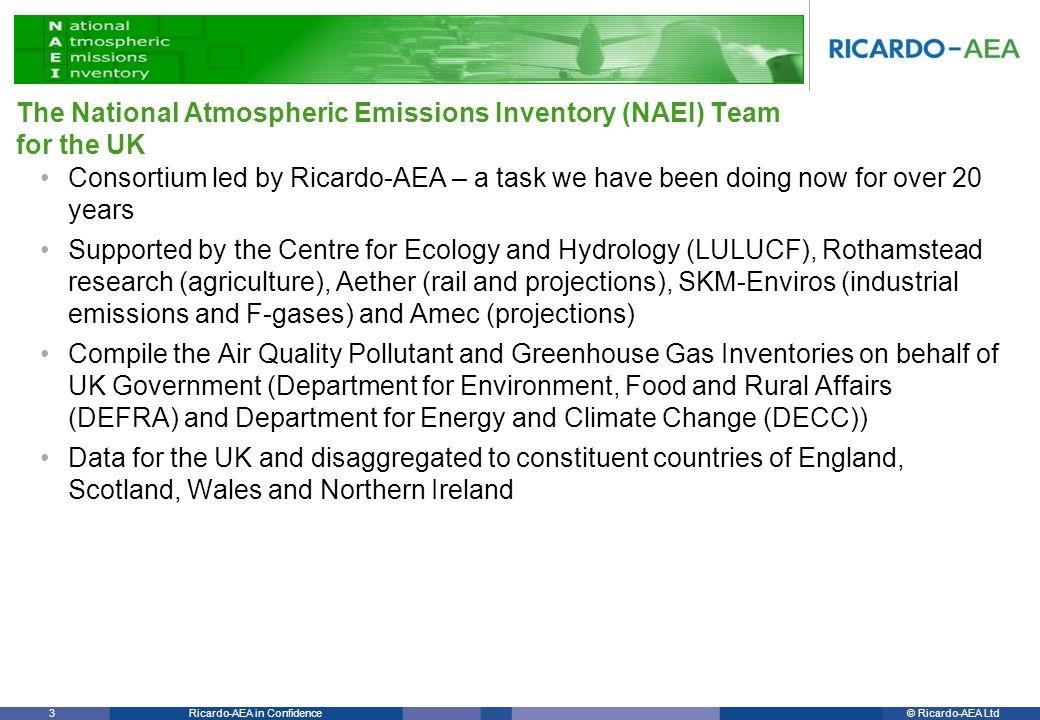 © Ricardo-AEA LtdRicardo-AEA in Confidence 3 Consortium led by Ricardo-AEA – a task we have been doing now for over 20 years Supported by the Centre for Ecology and Hydrology (LULUCF), Rothamstead research (agriculture), Aether (rail and projections), SKM-Enviros (industrial emissions and F-gases) and Amec (projections) Compile the Air Quality Pollutant and Greenhouse Gas Inventories on behalf of UK Government (Department for Environment, Food and Rural Affairs (DEFRA) and Department for Energy and Climate Change (DECC)) Data for the UK and disaggregated to constituent countries of England, Scotland, Wales and Northern Ireland The National Atmospheric Emissions Inventory (NAEI) Team for the UK