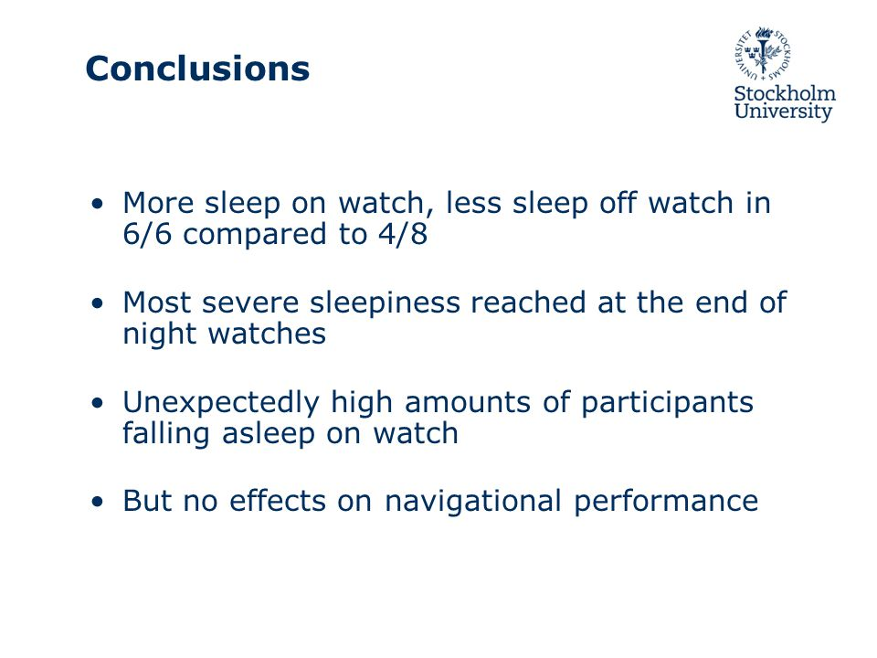 Conclusions More sleep on watch, less sleep off watch in 6/6 compared to 4/8 Most severe sleepiness reached at the end of night watches Unexpectedly h