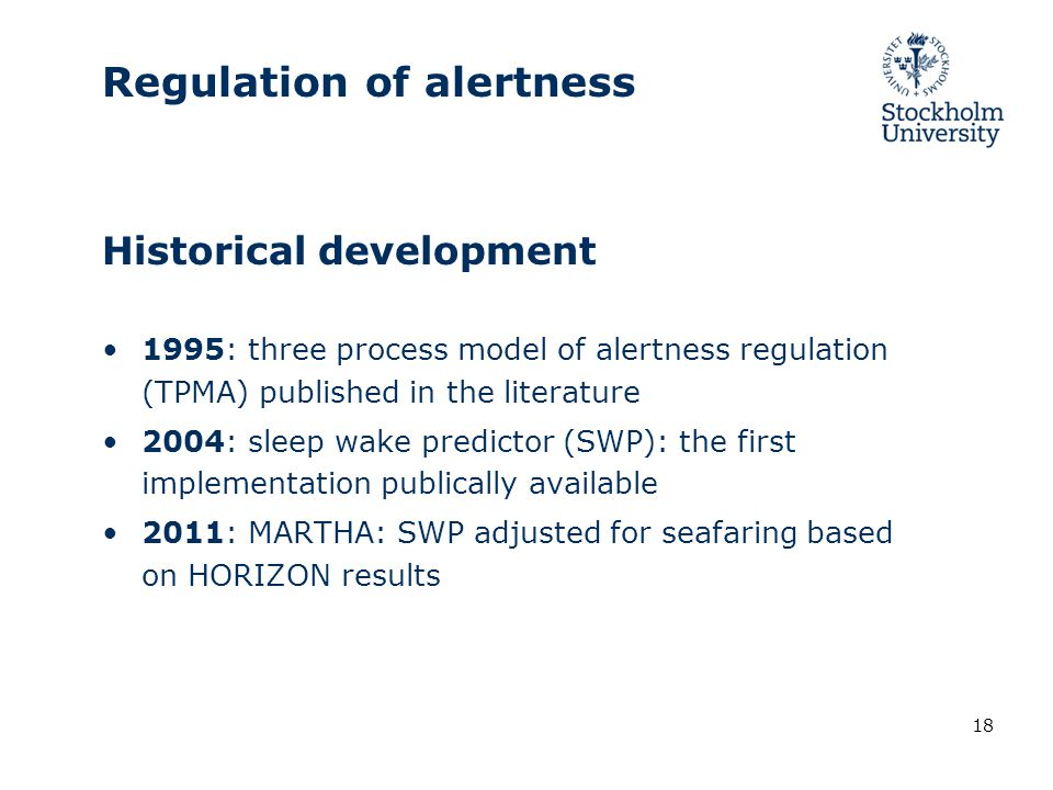 Historical development 1995: three process model of alertness regulation (TPMA) published in the literature 2004: sleep wake predictor (SWP): the first implementation publically available 2011: MARTHA: SWP adjusted for seafaring based on HORIZON results 18 Regulation of alertness