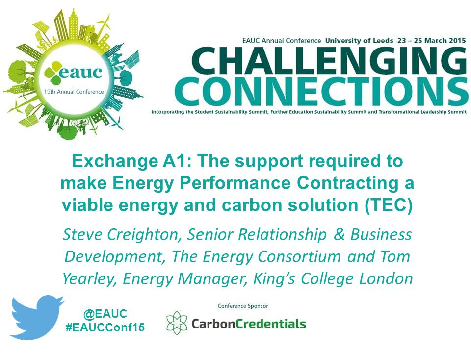 Exchange A1: The support required to make Energy Performance Contracting a viable energy and carbon solution (TEC) Steve Creighton, Senior Relationship & Business Development, The Energy Consortium and Tom Yearley, Energy Manager, King's College London @EAUC #EAUCConf15