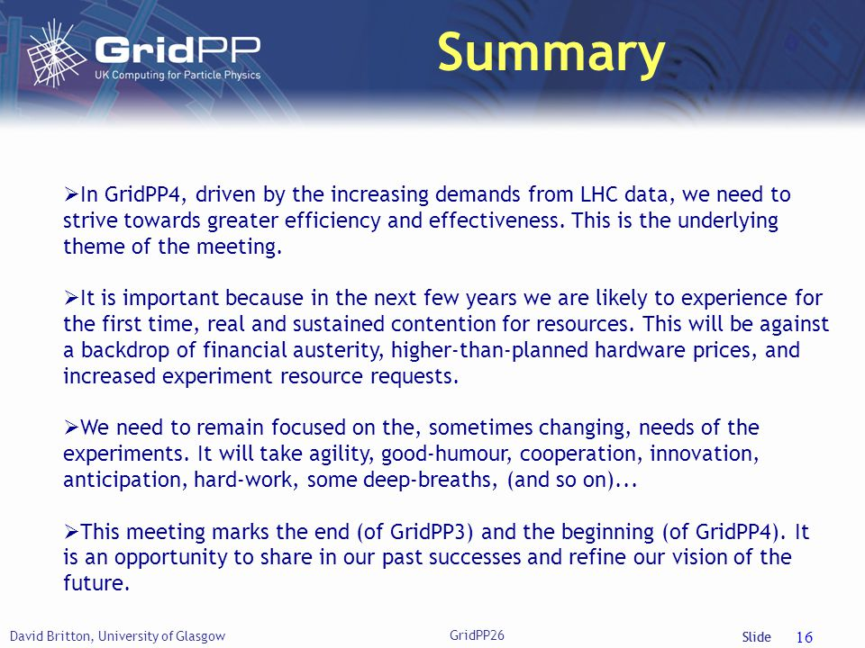 Slide Summary David Britton, University of Glasgow GridPP26 16  In GridPP4, driven by the increasing demands from LHC data, we need to strive towards greater efficiency and effectiveness.