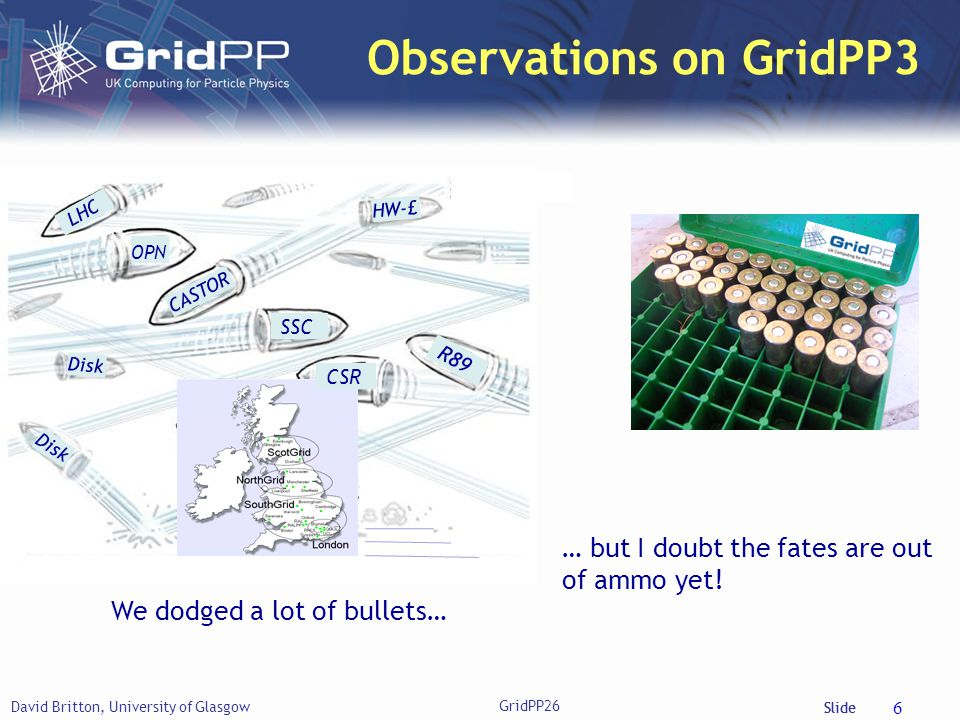 Slide David Britton, University of Glasgow GridPP26 6 Observations on GridPP3 … but I doubt the fates are out of ammo yet.