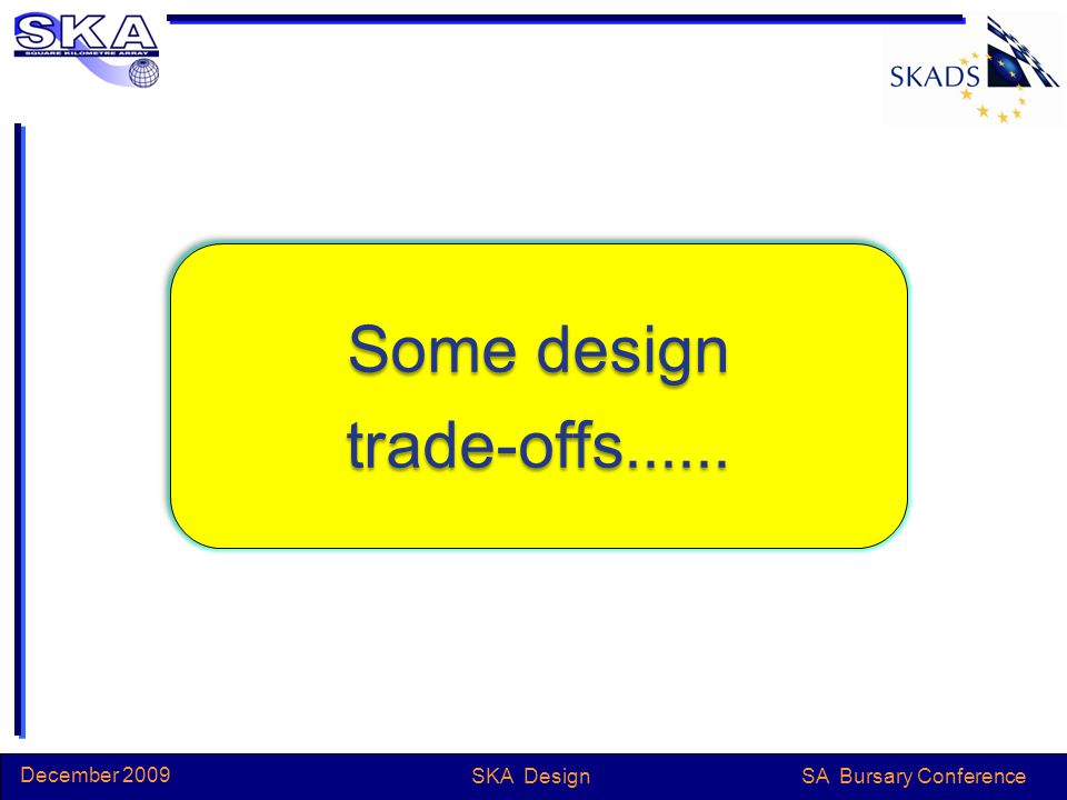 SA Bursary Conference December 2009 SKA Design Some design trade-offs...... trade-offs......