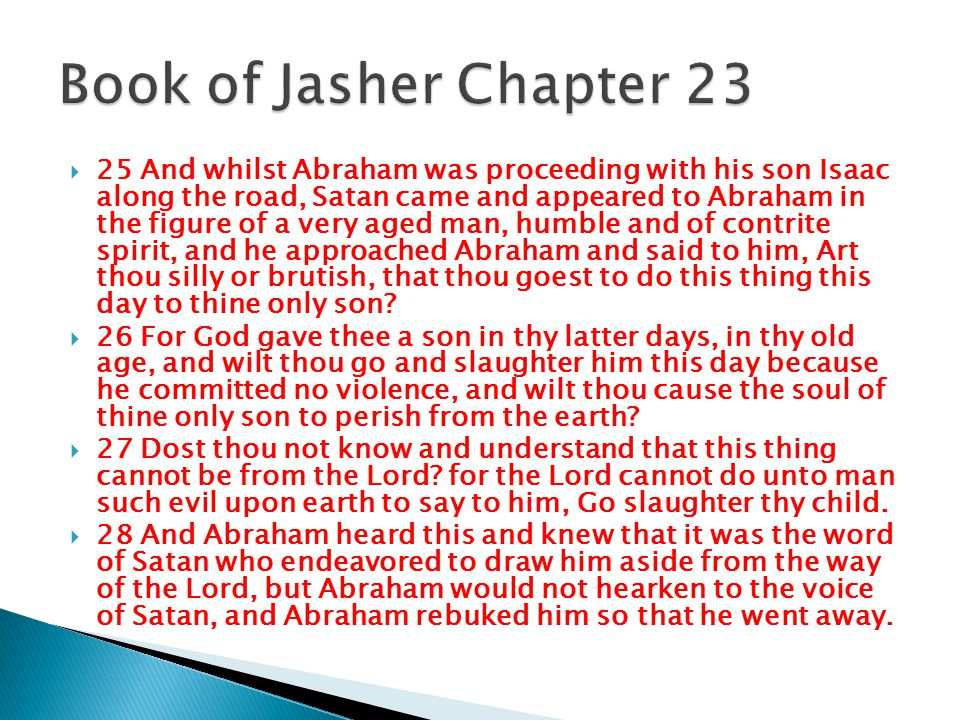  25 And whilst Abraham was proceeding with his son Isaac along the road, Satan came and appeared to Abraham in the figure of a very aged man, humble and of contrite spirit, and he approached Abraham and said to him, Art thou silly or brutish, that thou goest to do this thing this day to thine only son.