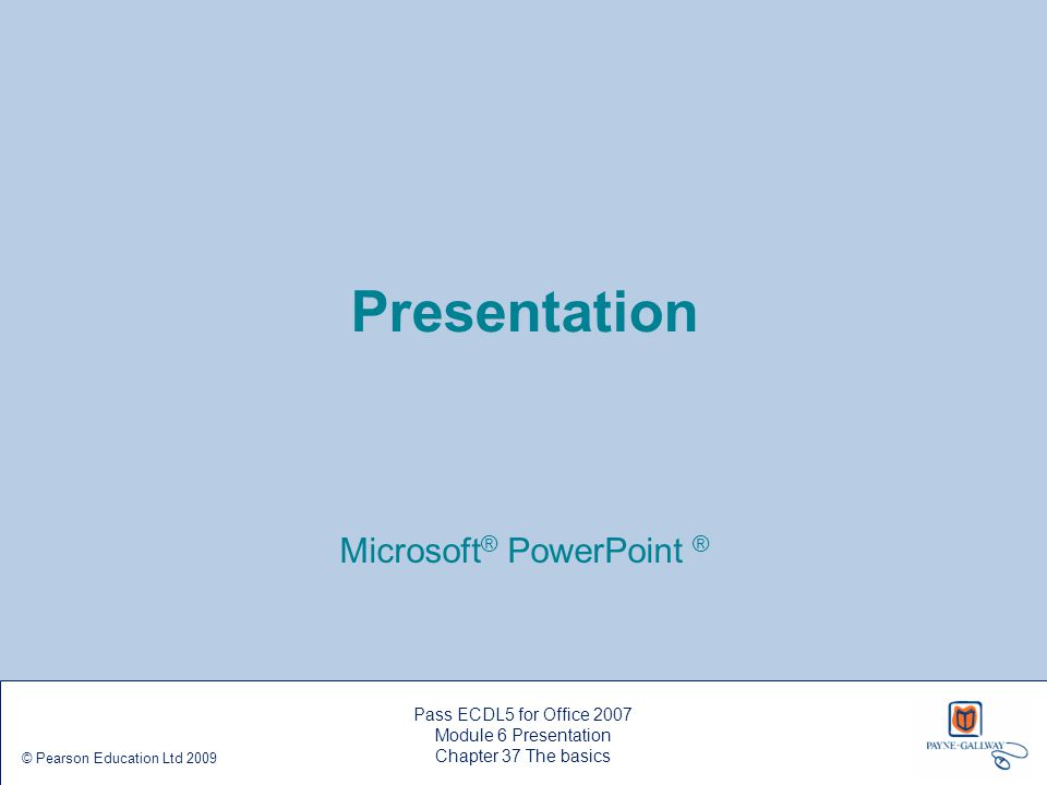 Pass ECDL5 for Office 2007 Module 6 Presentation Chapter 37 The basics © Pearson Education Ltd 2009 Moving, formatting and editing text  Click and drag the placeholder boxes to move them  Format the text in each text box just as you would in Microsoft ® Word  Most of the commands for this are in the Font and Paragraph groups on the Home ribbon  To format or edit text, select the placeholder box by clicking its border – when the border has changed to a solid line you can start formatting or editing the text  Drag the handles resize a placeholder box