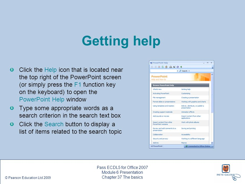 Getting help Click the Help icon that is located near the top right of the PowerPoint screen (or simply press the F1 function key on the keyboard) to