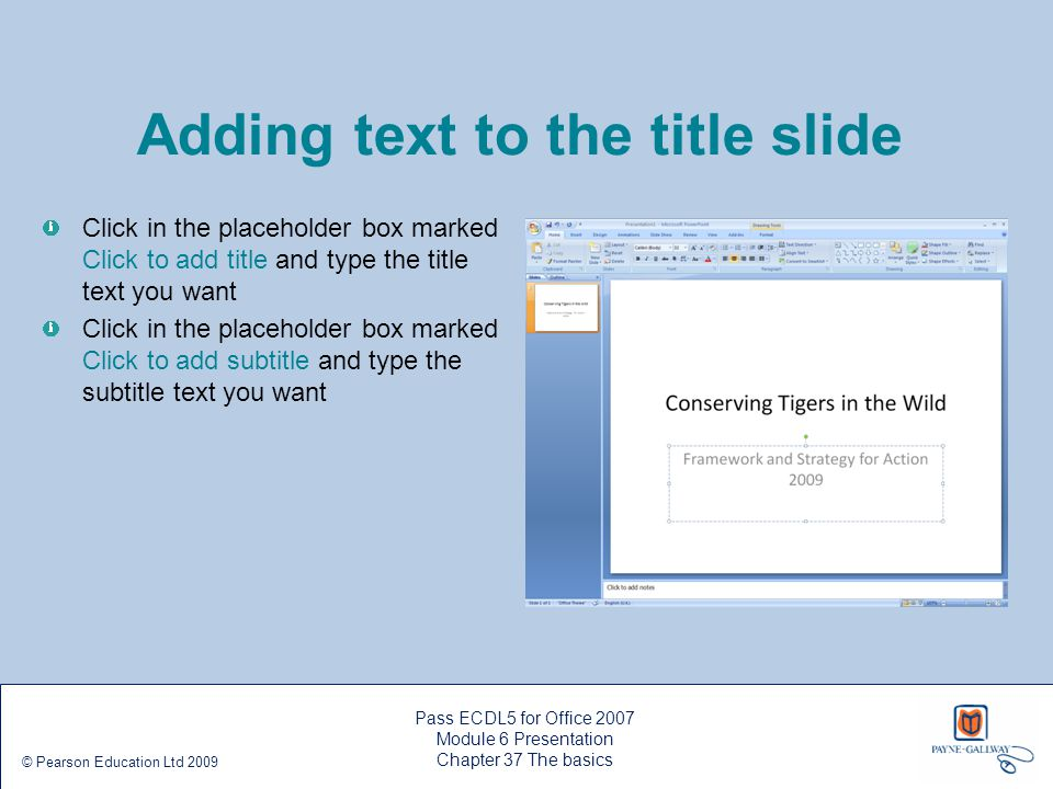 Pass ECDL5 for Office 2007 Module 6 Presentation Chapter 37 The basics © Pearson Education Ltd 2009 Adding text to the title slide Click in the placeh