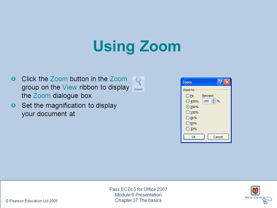 Using Zoom Click the Zoom button in the Zoom group on the View ribbon to display the Zoom dialogue box Set the magnification to display your document