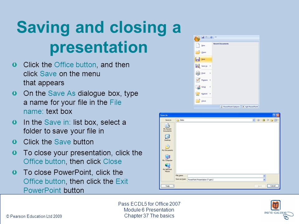 Saving and closing a presentation Click the Office button, and then click Save on the menu that appears On the Save As dialogue box, type a name for y