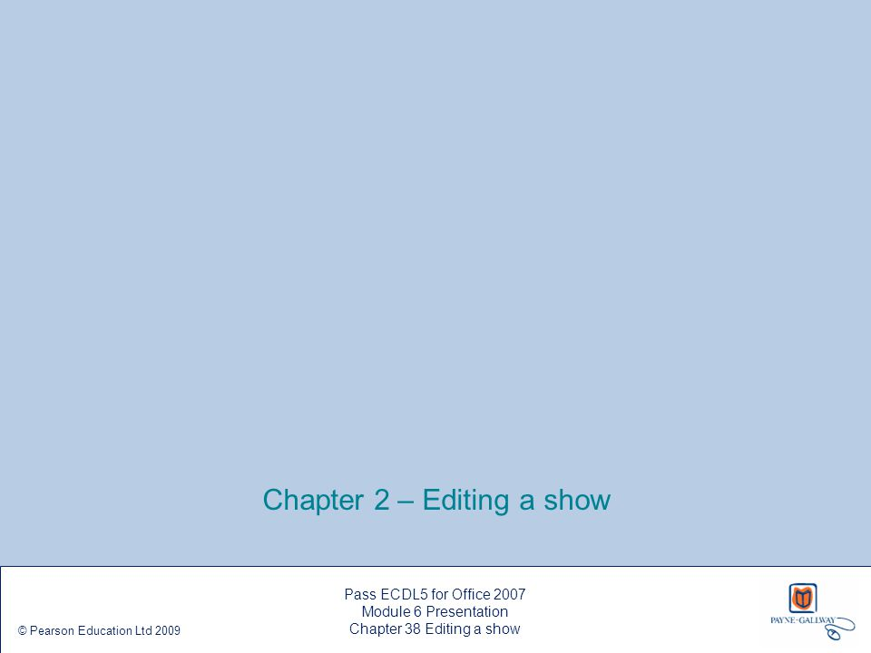 Chapter 2 – Editing a show Pass ECDL5 for Office 2007 Module 6 Presentation Chapter 38 Editing a show © Pearson Education Ltd 2009