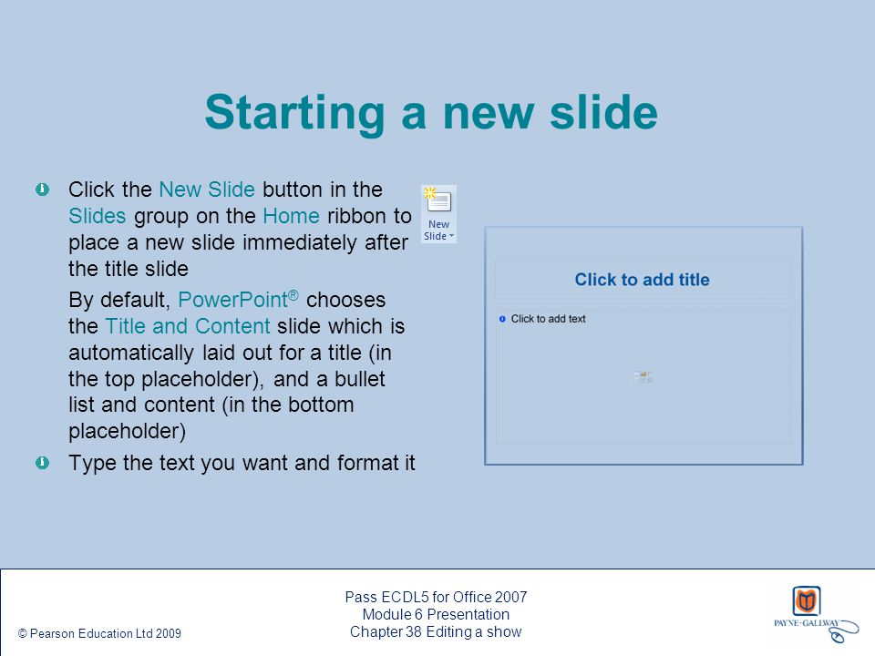 Pass ECDL5 for Office 2007 Module 6 Presentation Chapter 38 Editing a show © Pearson Education Ltd 2009 Starting a new slide Click the New Slide butto