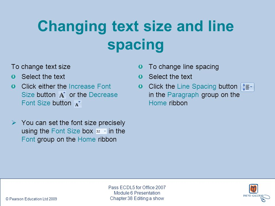 Pass ECDL5 for Office 2007 Module 6 Presentation Chapter 38 Editing a show © Pearson Education Ltd 2009 Changing text size and line spacing To change