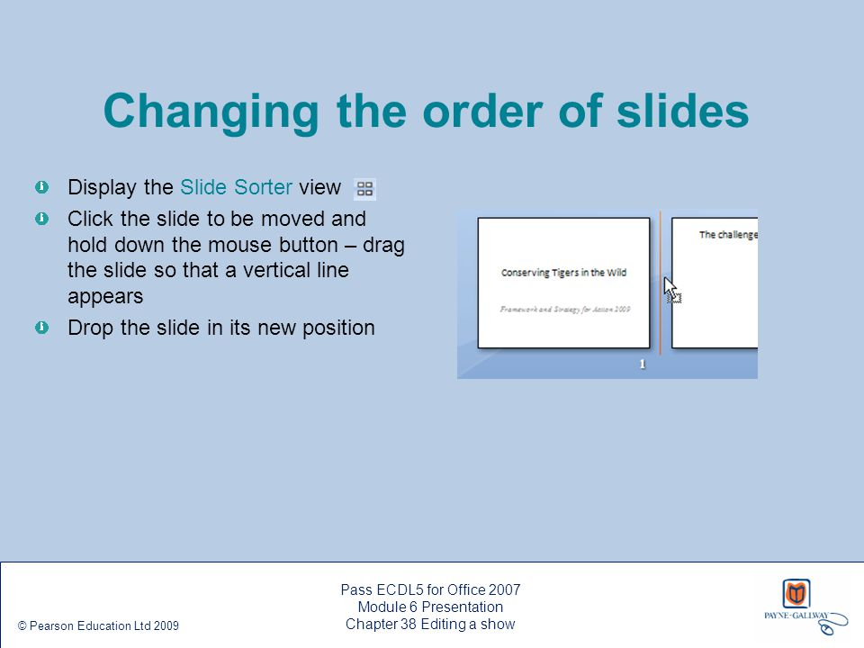 Pass ECDL5 for Office 2007 Module 6 Presentation Chapter 38 Editing a show © Pearson Education Ltd 2009 Changing the order of slides Display the Slide