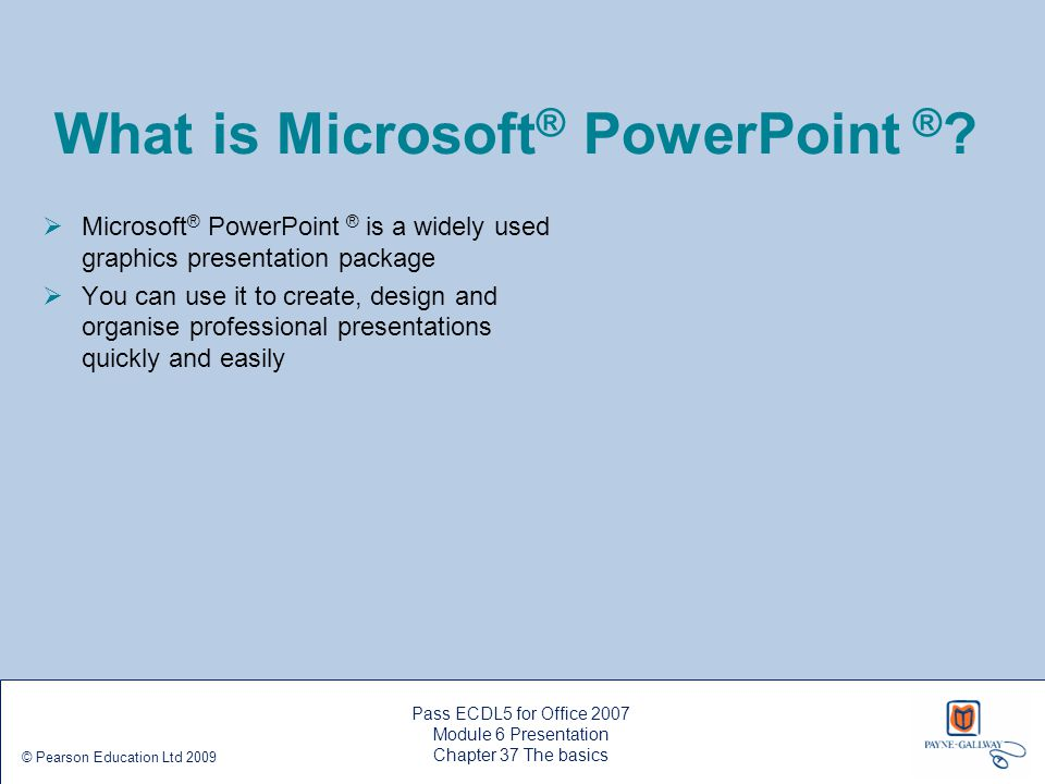 Pass ECDL5 for Office 2007 Module 6 Presentation Chapter 38 Editing a show © Pearson Education Ltd 2009 Adding more slides Make sure the Slides tab is selected in the Slides/Outline pane, then click a slide Click the New Slide button in the Slides group on the Home ribbon to add a slide – PowerPoint ® adds a new slide after the one that is selected