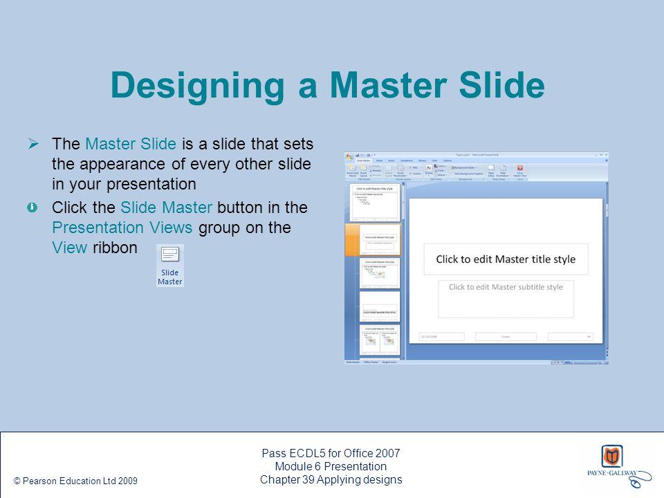 Pass ECDL5 for Office 2007 Module 6 Presentation Chapter 39 Applying designs © Pearson Education Ltd 2009 Designing a Master Slide  The Master Slide
