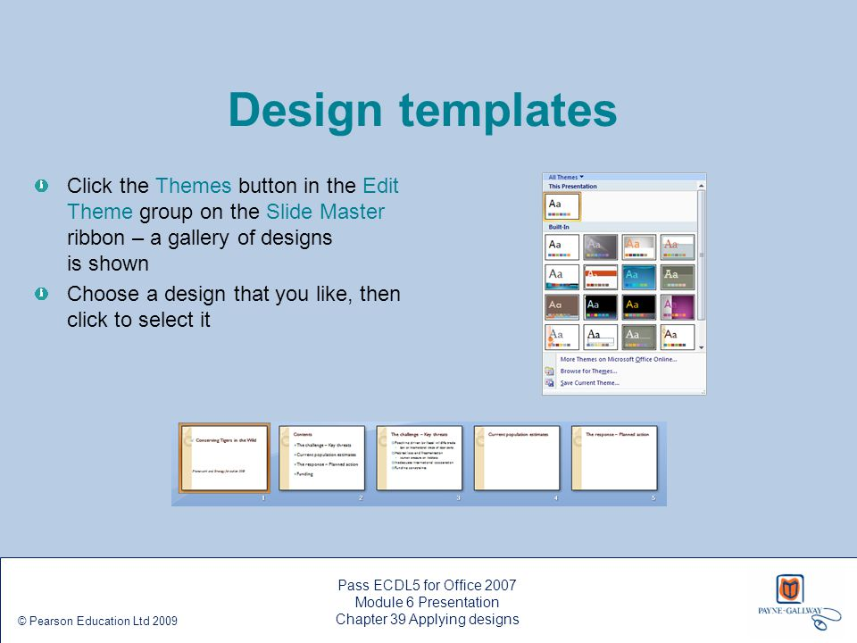 Pass ECDL5 for Office 2007 Module 6 Presentation Chapter 39 Applying designs © Pearson Education Ltd 2009 Design templates Click the Themes button in