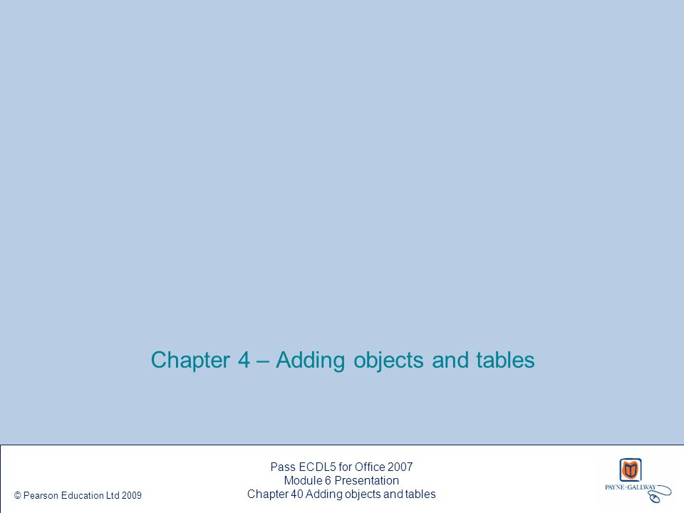 Chapter 4 – Adding objects and tables Pass ECDL5 for Office 2007 Module 6 Presentation Chapter 40 Adding objects and tables © Pearson Education Ltd 20