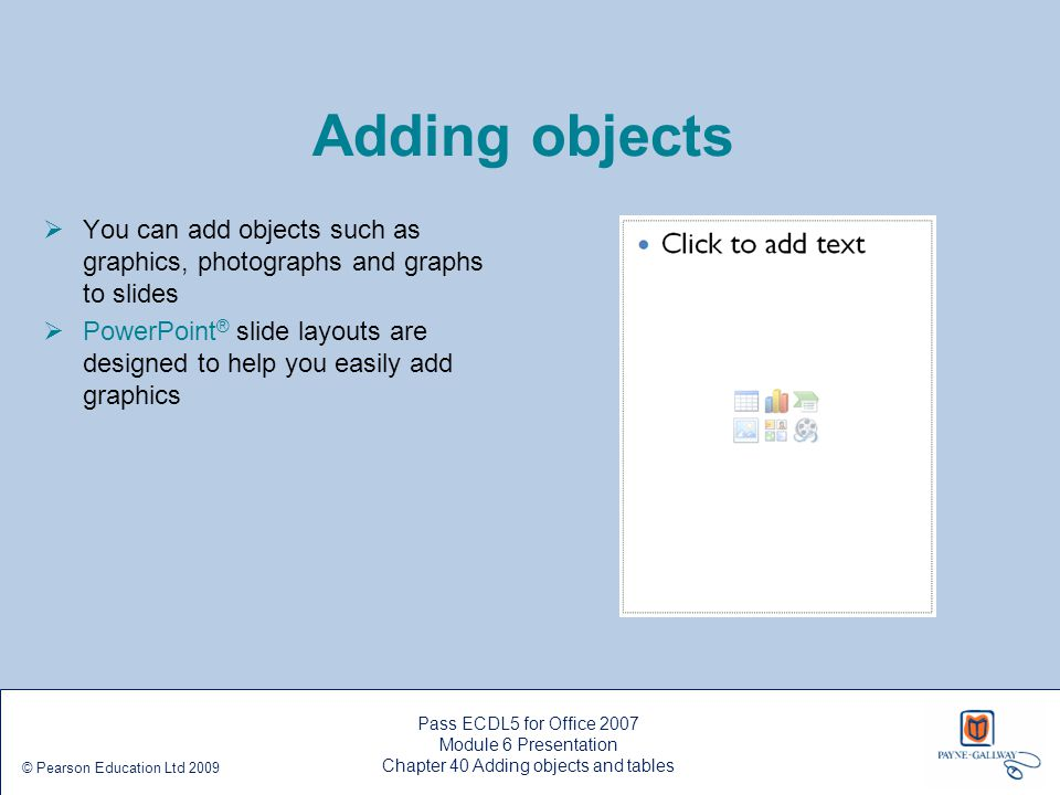 Pass ECDL5 for Office 2007 Module 6 Presentation Chapter 40 Adding objects and tables © Pearson Education Ltd 2009 Adding objects  You can add object
