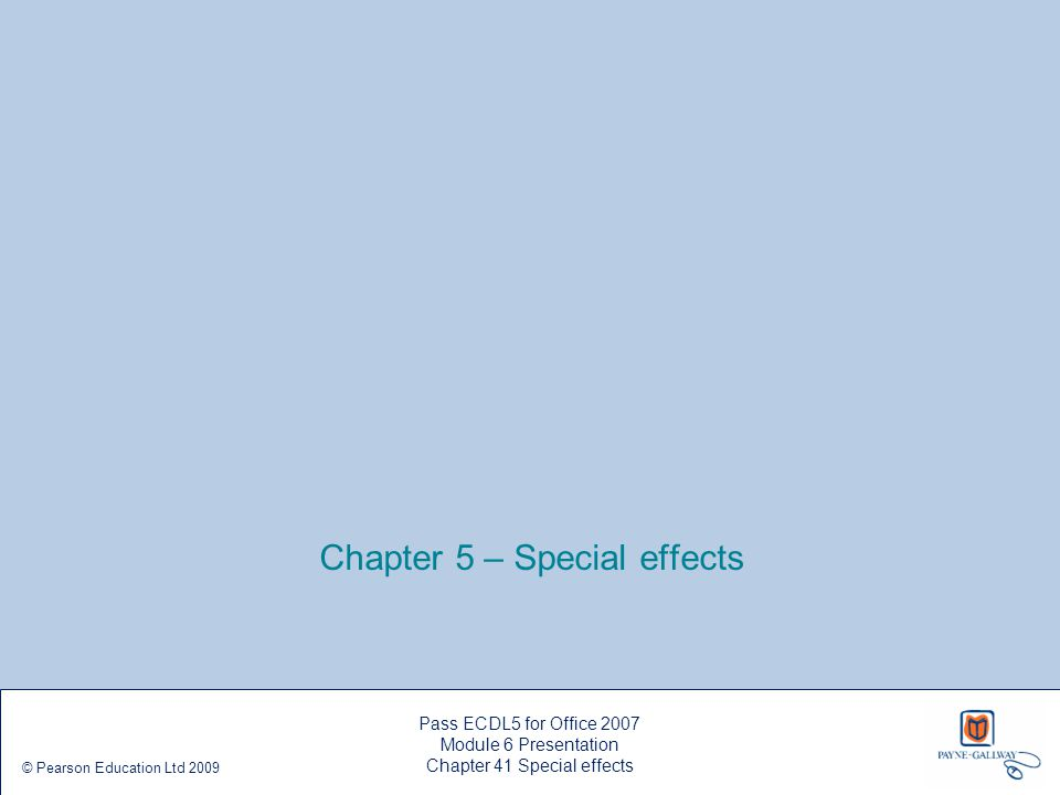 Chapter 5 – Special effects Pass ECDL5 for Office 2007 Module 6 Presentation Chapter 41 Special effects © Pearson Education Ltd 2009