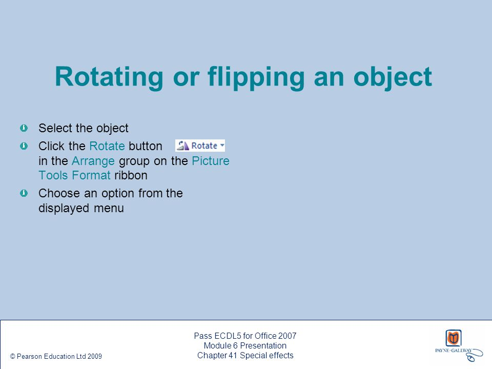 Pass ECDL5 for Office 2007 Module 6 Presentation Chapter 41 Special effects © Pearson Education Ltd 2009 Rotating or flipping an object Select the obj