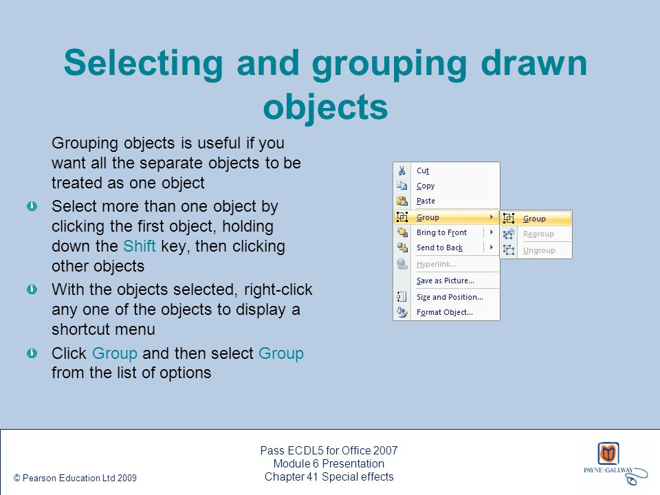 Pass ECDL5 for Office 2007 Module 6 Presentation Chapter 41 Special effects © Pearson Education Ltd 2009 Selecting and grouping drawn objects Grouping