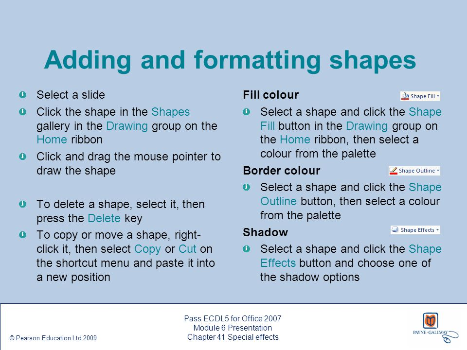 Pass ECDL5 for Office 2007 Module 6 Presentation Chapter 41 Special effects © Pearson Education Ltd 2009 Adding and formatting shapes Select a slide C