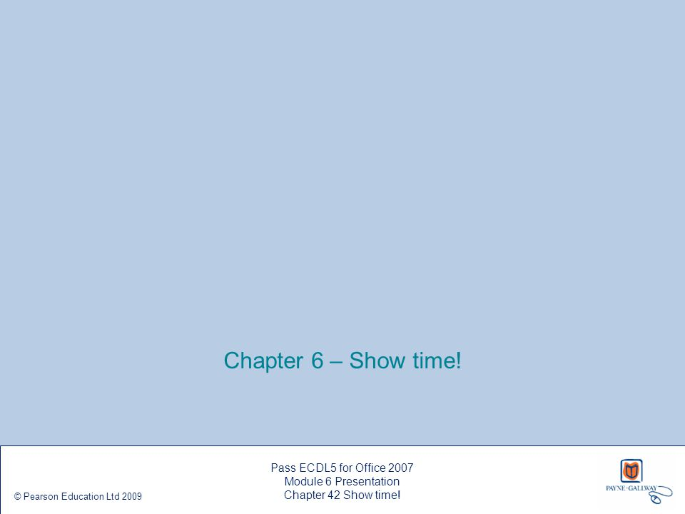 Chapter 6 – Show time! Pass ECDL5 for Office 2007 Module 6 Presentation Chapter 42 Show time! © Pearson Education Ltd 2009