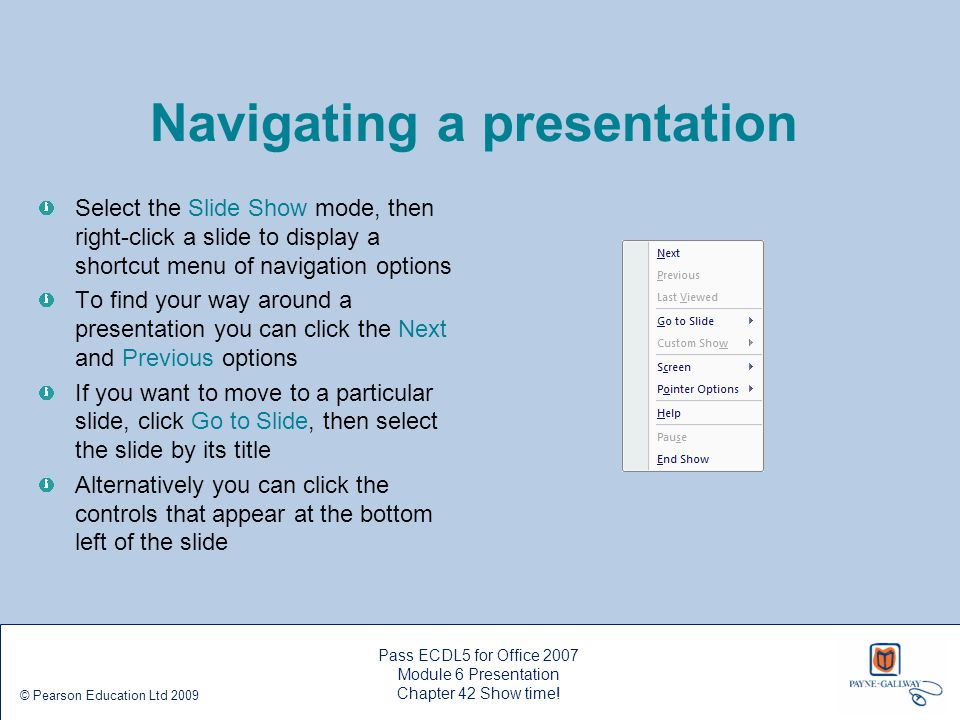 Pass ECDL5 for Office 2007 Module 6 Presentation Chapter 42 Show time! © Pearson Education Ltd 2009 Navigating a presentation Select the Slide Show mo