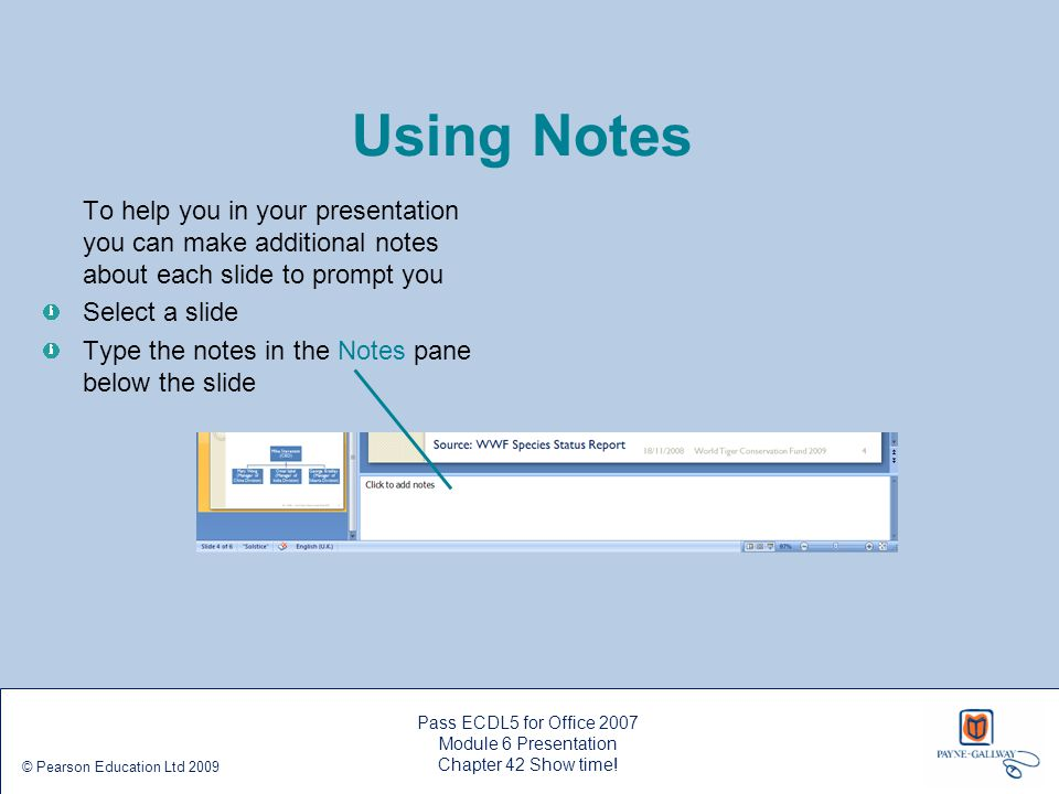 Pass ECDL5 for Office 2007 Module 6 Presentation Chapter 42 Show time! © Pearson Education Ltd 2009 Using Notes To help you in your presentation you c