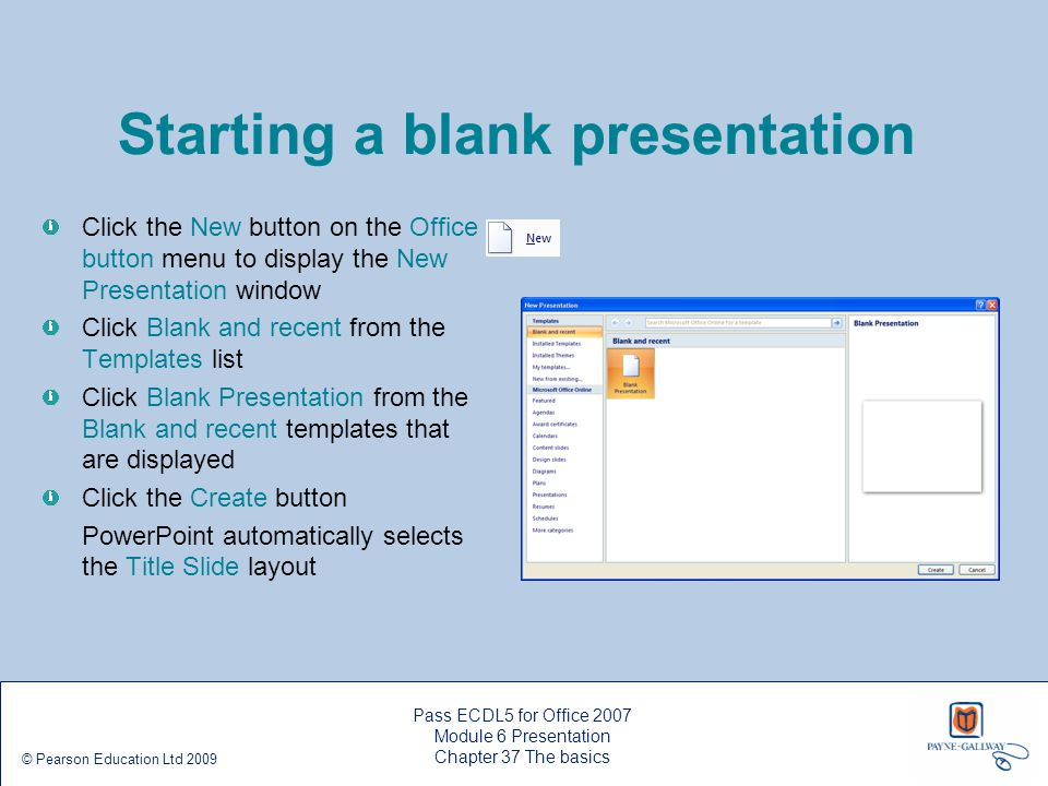 Saving and closing a presentation Click the Office button, and then click Save on the menu that appears On the Save As dialogue box, type a name for your file in the File name: text box In the Save in: list box, select a folder to save your file in Click the Save button To close your presentation, click the Office button, then click Close To close PowerPoint, click the Office button, then click the Exit PowerPoint button Pass ECDL5 for Office 2007 Module 6 Presentation Chapter 37 The basics © Pearson Education Ltd 2009
