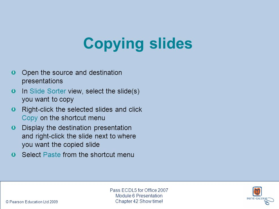 Pass ECDL5 for Office 2007 Module 6 Presentation Chapter 42 Show time! © Pearson Education Ltd 2009 Copying slides Open the source and destination pre