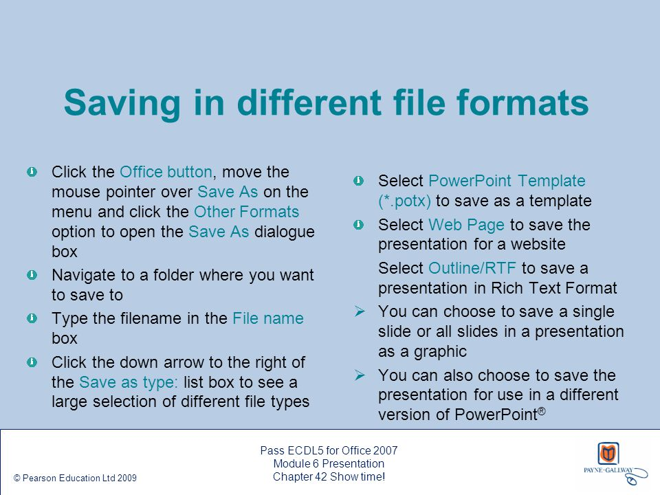 Pass ECDL5 for Office 2007 Module 6 Presentation Chapter 42 Show time! © Pearson Education Ltd 2009 Saving in different file formats Click the Office