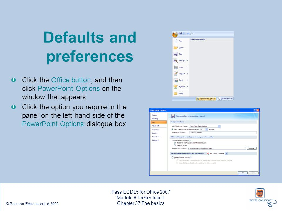 Pass ECDL5 for Office 2007 Module 6 Presentation Chapter 40 Adding objects and tables © Pearson Education Ltd 2009 Adding a pie chart Click the Insert Chart icon in a blank slide placeholder to display the Insert Chart dialogue box Select the Pie chart type in the left- hand list, then select the format in the gallery on the right-hand side of the dialogue box Click the OK button – a sample datasheet in Excel ® format is shown with a bar graph for the sample data Edit the sample data as necessary