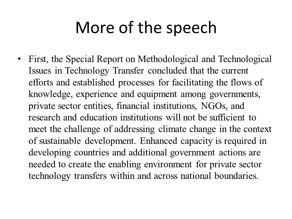 More of the speech First, the Special Report on Methodological and Technological Issues in Technology Transfer concluded that the current efforts and established processes for facilitating the flows of knowledge, experience and equipment among governments, private sector entities, financial institutions, NGOs, and research and education institutions will not be sufficient to meet the challenge of addressing climate change in the context of sustainable development.