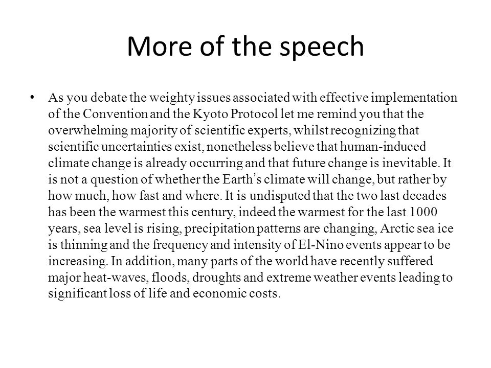 More of the speech As you debate the weighty issues associated with effective implementation of the Convention and the Kyoto Protocol let me remind you that the overwhelming majority of scientific experts, whilst recognizing that scientific uncertainties exist, nonetheless believe that human-induced climate change is already occurring and that future change is inevitable.