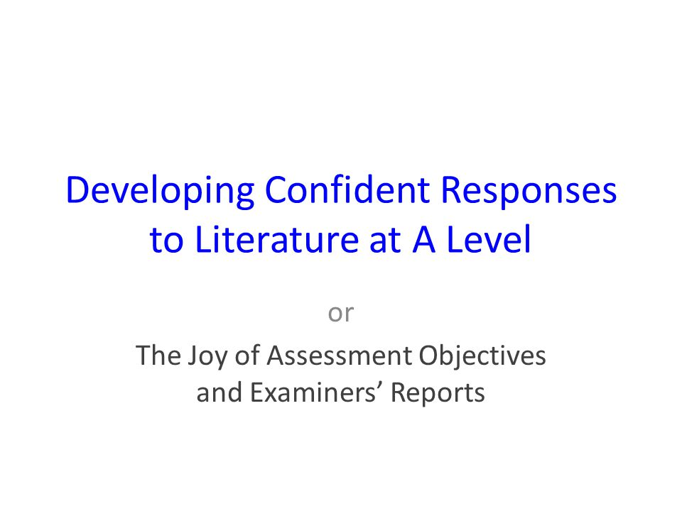 Developing Confident Responses to Literature at A Level or The Joy of Assessment Objectives and Examiners' Reports