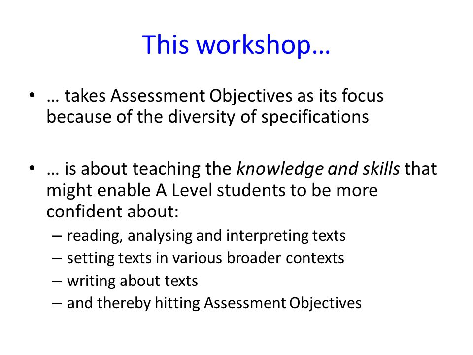 This workshop… … takes Assessment Objectives as its focus because of the diversity of specifications … is about teaching the knowledge and skills that might enable A Level students to be more confident about: – reading, analysing and interpreting texts – setting texts in various broader contexts – writing about texts – and thereby hitting Assessment Objectives