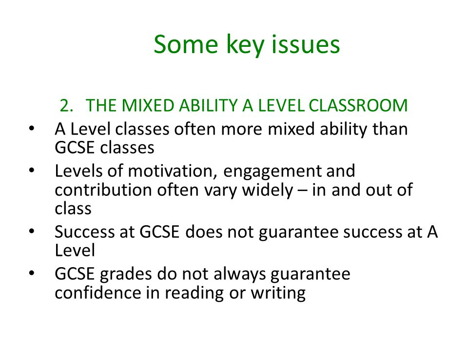 Some key issues 2.THE MIXED ABILITY A LEVEL CLASSROOM A Level classes often more mixed ability than GCSE classes Levels of motivation, engagement and contribution often vary widely – in and out of class Success at GCSE does not guarantee success at A Level GCSE grades do not always guarantee confidence in reading or writing