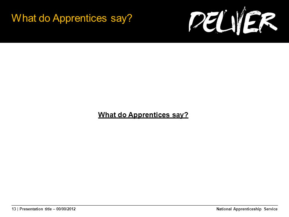 13 | Presentation title – 00/00/2012 What do Apprentices say National Apprenticeship Service