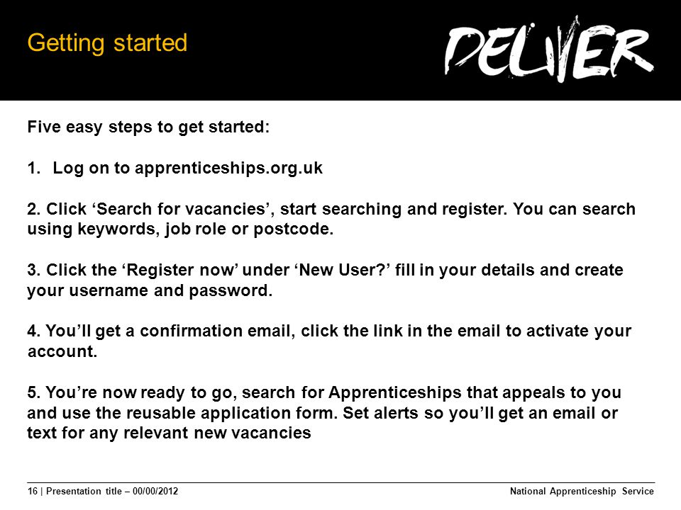 16 | Presentation title – 00/00/2012 Getting started Five easy steps to get started: 1.Log on to apprenticeships.org.uk 2.