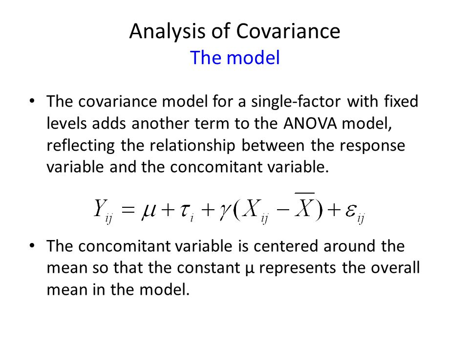 Analysis of Covariance The model The covariance model for a single-factor with fixed levels adds another term to the ANOVA model, reflecting the relationship between the response variable and the concomitant variable.